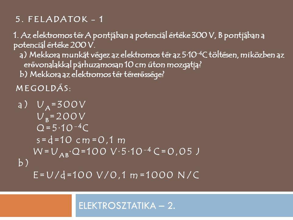 ELEKTROSZTATIKA – 2. 5. FELADATOK - 1 1. Az elektromos tér A pontjában a potenciál értéke 300 V, B pontjában a potenciál értéke 200 V. a) Mekkora munk