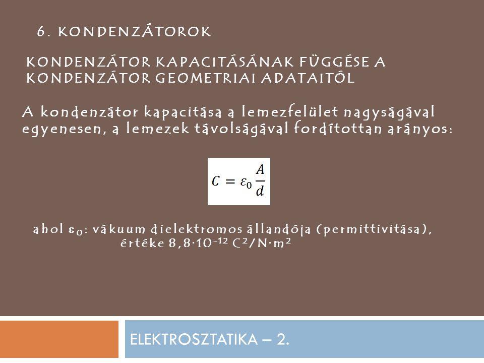 ELEKTROSZTATIKA – 2. 6. KONDENZÁTOROK KONDENZÁTOR KAPACITÁSÁNAK FÜGGÉSE A KONDENZÁTOR GEOMETRIAI ADATAITÓL A kondenzátor kapacitása a lemezfelület nag