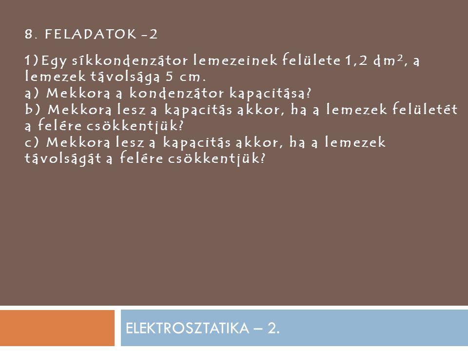 ELEKTROSZTATIKA – 2. 8. FELADATOK -2 1)Egy síkkondenzátor lemezeinek felülete 1,2 dm 2, a lemezek távolsága 5 cm. a) Mekkora a kondenzátor kapacitása?