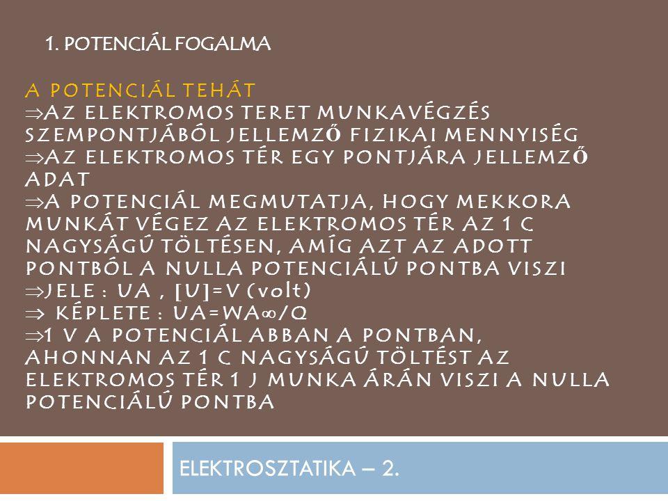 ELEKTROSZTATIKA – 2. 1. POTENCIÁL FOGALMA A POTENCIÁL TEHÁT  AZ ELEKTROMOS TERET MUNKAVÉGZÉS SZEMPONTJÁBÓL JELLEMZ Ő FIZIKAI MENNYISÉG  AZ ELEKTROMO