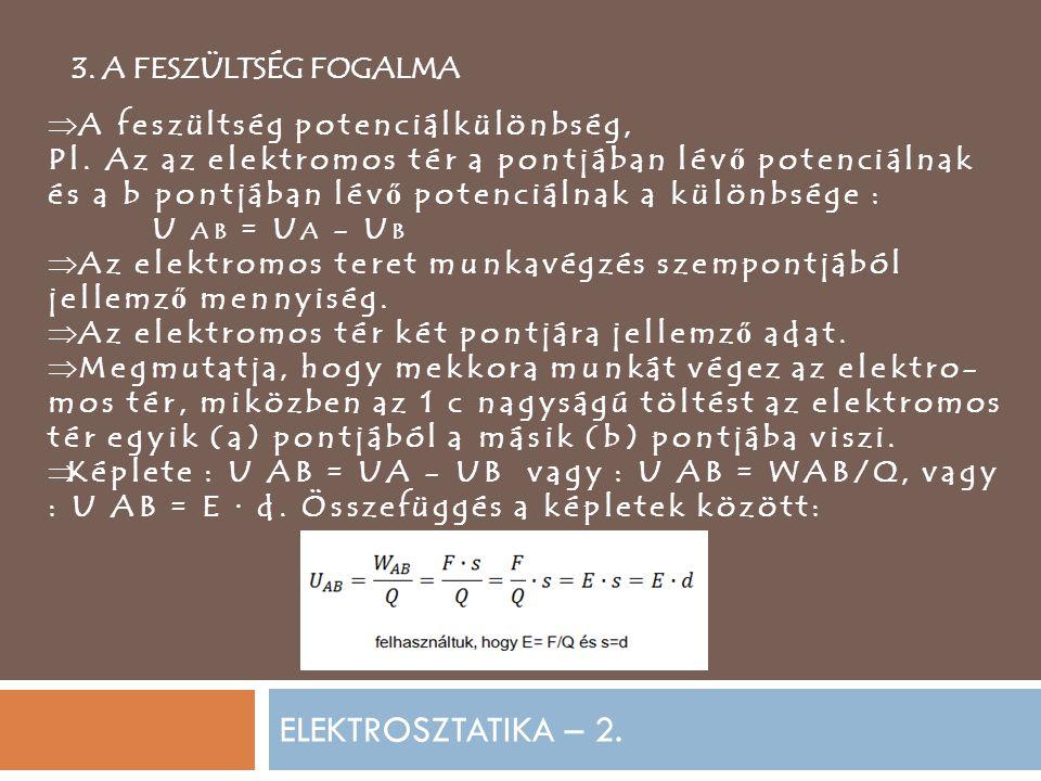 ELEKTROSZTATIKA – 2. 3. A FESZÜLTSÉG FOGALMA  A feszültség potenciálkülönbség, Pl. Az az elektromos tér a pontjában lév ő potenciálnak és a b pontjáb