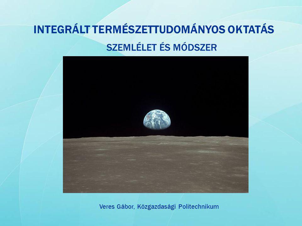 INTEGRÁLT TERMÉSZETTUDOMÁNYOS OKTATÁS SZEMLÉLET ÉS MÓDSZER Veres Gábor, Közgazdasági Politechnikum