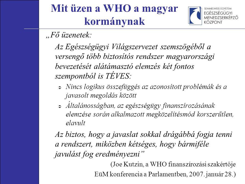 """Mit üzen a WHO a magyar kormánynak """"Fő üzenetek: Az Egészségügyi Világszervezet szemszögéből a versengő több biztosítós rendszer magyarországi bevezetését alátámasztó elemzés két fontos szempontból is TÉVES:  Nincs logikus összefüggés az azonosított problémák és a javasolt megoldás között  Általánosságban, az egészségügy finanszírozásának elemzése során alkalmazott megközelítésmód korszerűtlen, elavult Az biztos, hogy a javaslat sokkal drágábbá fogja tenni a rendszert, miközben kétséges, hogy bármiféle javulást fog eredményezni (Joe Kutzin, a WHO finanszírozási szakértője EüM konferencia a Parlamentben, 2007."""