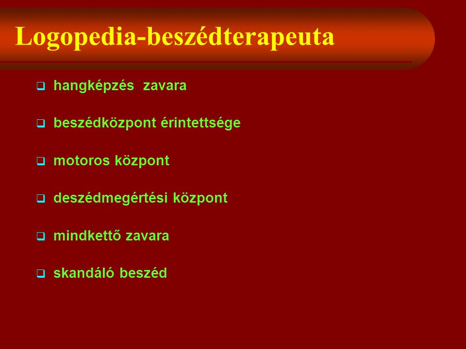 Logopedia-beszédterapeuta  hangképzés zavara  beszédközpont érintettsége  motoros központ  deszédmegértési központ  mindkettő zavara  skandáló beszéd
