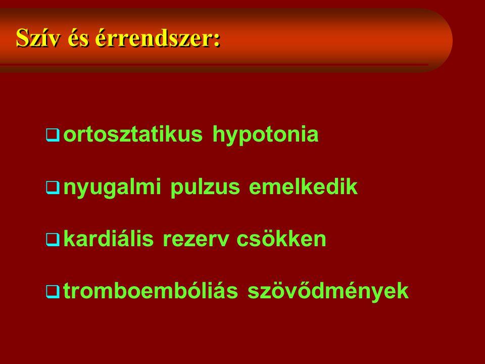 Szív és érrendszer:  ortosztatikus hypotonia  nyugalmi pulzus emelkedik  kardiális rezerv csökken  tromboembóliás szövődmények