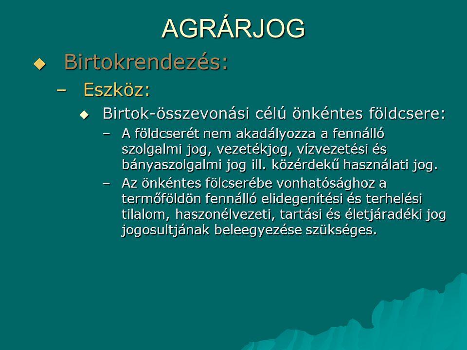 AGRÁRJOG  Birtokrendezés: –Eszköz:  Birtok-összevonási célú önkéntes földcsere: –A földcserét nem akadályozza a fennálló szolgalmi jog, vezetékjog,