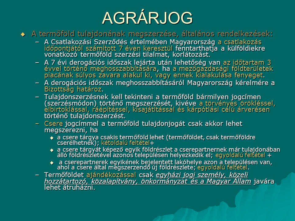 AGRÁRJOG  A termőföld tulajdonának megszerzése, általános rendelkezések: –A Csatlakozási Szerződés értelmében Magyarország a csatlakozás időpontjától