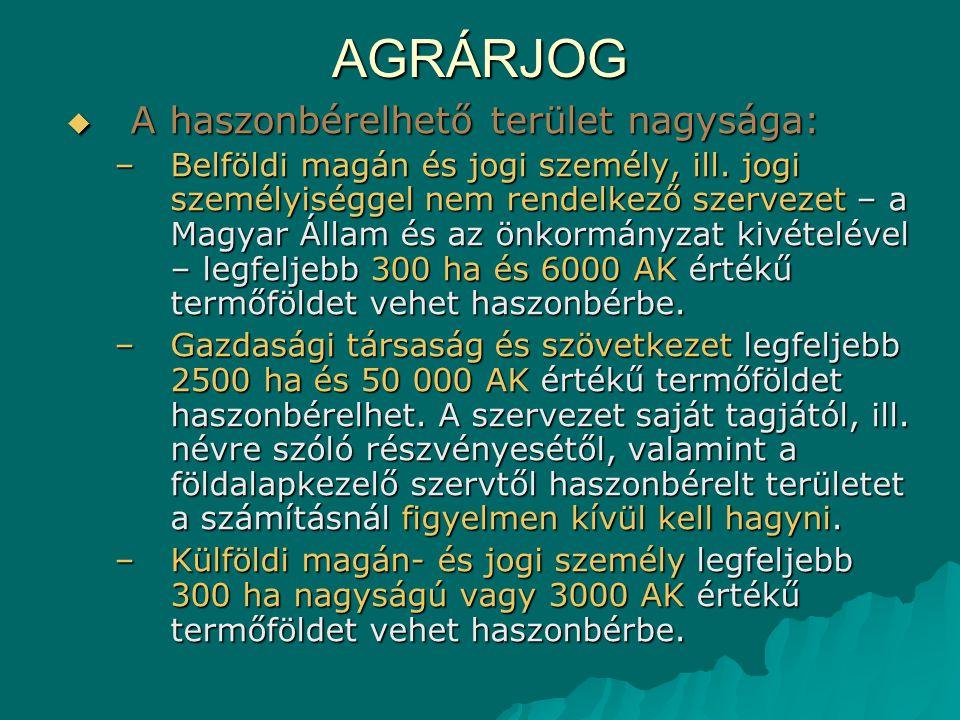 AGRÁRJOG  A haszonbérelhető terület nagysága: –Belföldi magán és jogi személy, ill. jogi személyiséggel nem rendelkező szervezet – a Magyar Állam és