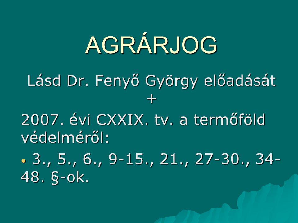 AGRÁRJOG Lásd Dr. Fenyő György előadását + 2007. évi CXXIX. tv. a termőföld védelméről: 3., 5., 6., 9-15., 21., 27-30., 34- 48. §-ok. 3., 5., 6., 9-15