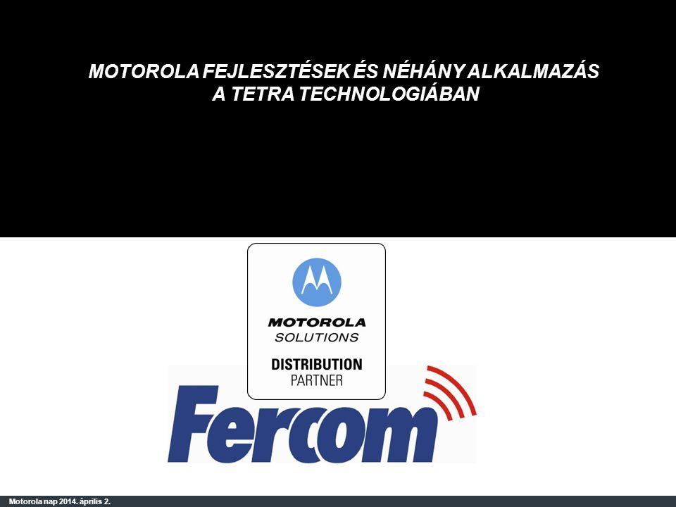 Motorola nap 2014. április 2. MOTOROLA FEJLESZTÉSEK ÉS NÉHÁNY ALKALMAZÁS A TETRA TECHNOLOGIÁBAN
