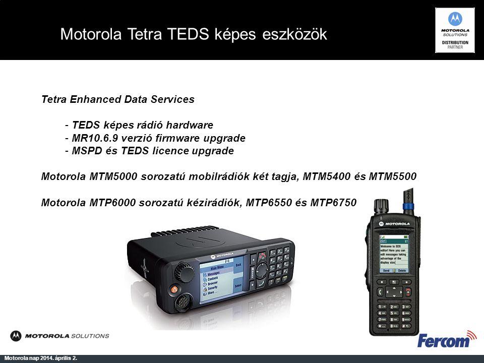 Motorola Tetra TEDS képes eszközök Motorola nap 2014. április 2. Tetra Enhanced Data Services - TEDS képes rádió hardware - MR10.6.9 verzió firmware u