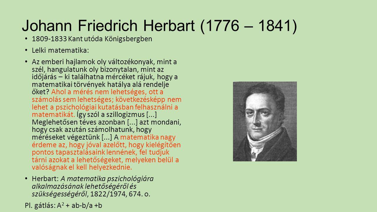 Johann Friedrich Herbart (1776 – 1841) 1809-1833 Kant utóda Königsbergben Lelki matematika: Az emberi hajlamok oly változékonyak, mint a szél, hangula