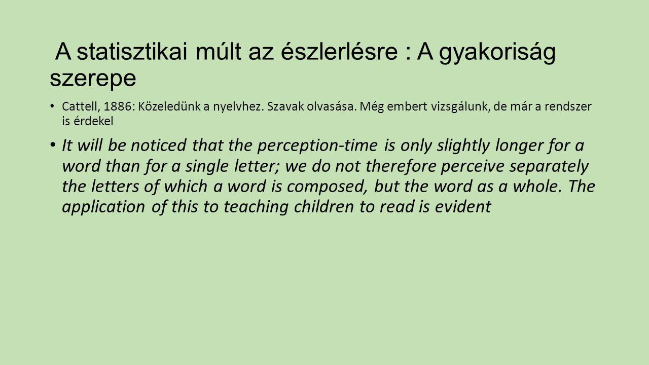 A statisztikai múlt az észlerlésre : A gyakoriság szerepe Cattell, 1886: Közeledünk a nyelvhez. Szavak olvasása. Még embert vizsgálunk, de már a rends