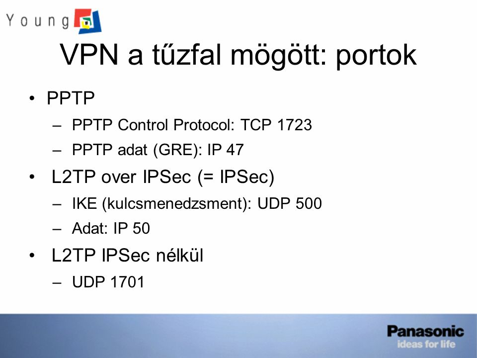 VPN a tűzfal mögött: portok PPTP – PPTP Control Protocol: TCP 1723 – PPTP adat (GRE): IP 47 L2TP over IPSec (= IPSec) – IKE (kulcsmenedzsment): UDP 50