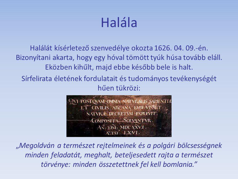 Halála Halálát kísérletező szenvedélye okozta 1626. 04. 09.-én. Bizonyítani akarta, hogy egy hóval tömött tyúk húsa tovább eláll. Eközben kihűlt, majd