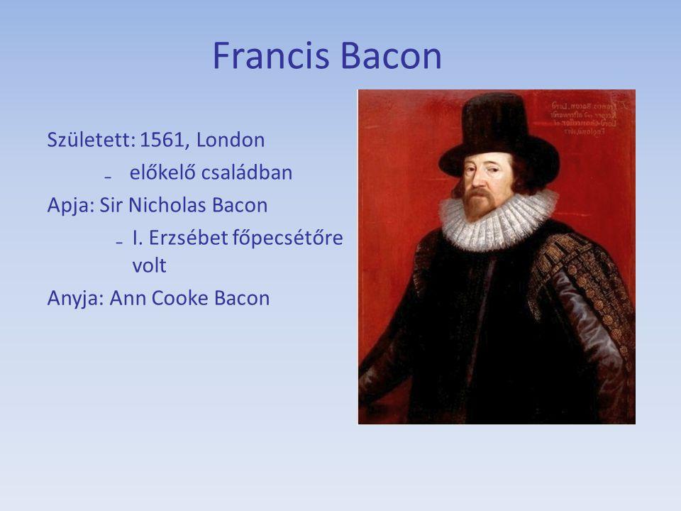 Francis Bacon Született: 1561, London ₋előkelő családban Apja: Sir Nicholas Bacon ₋I. Erzsébet főpecsétőre volt Anyja: Ann Cooke Bacon