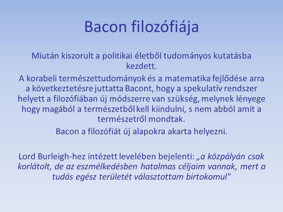 Bacon filozófiája Miután kiszorult a politikai életből tudományos kutatásba kezdett. A korabeli természettudományok és a matematika fejlődése arra a k