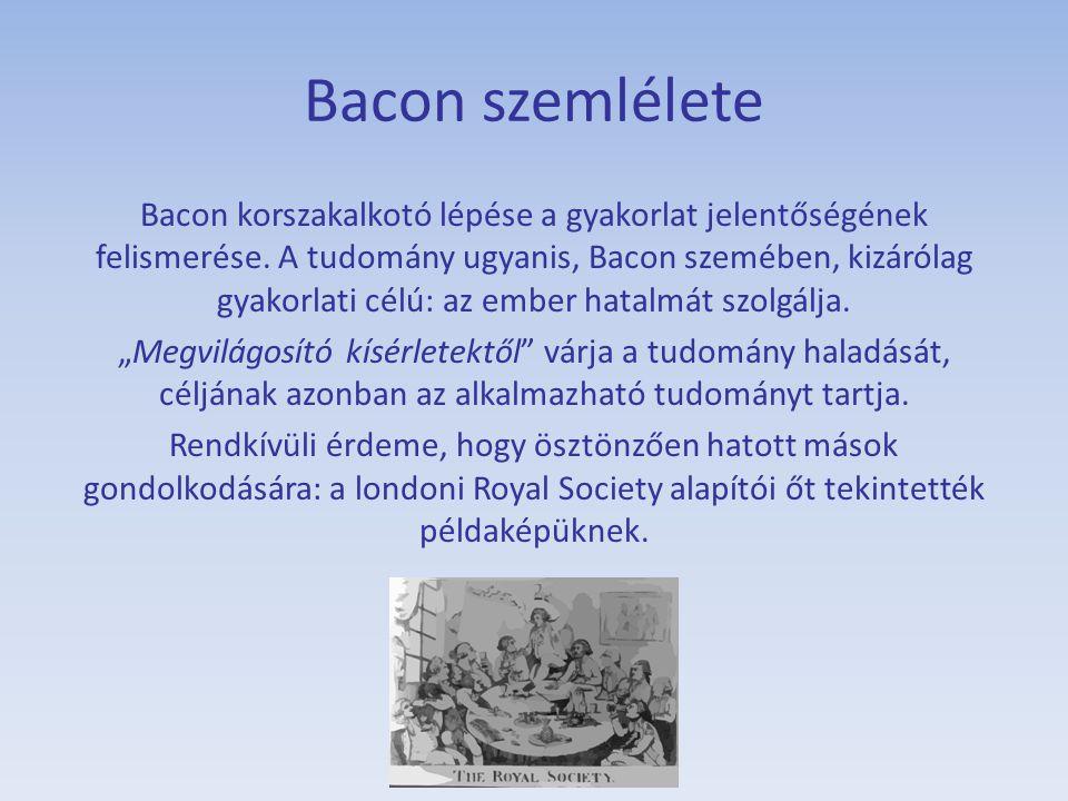 Bacon szemlélete Bacon korszakalkotó lépése a gyakorlat jelentőségének felismerése. A tudomány ugyanis, Bacon szemében, kizárólag gyakorlati célú: az