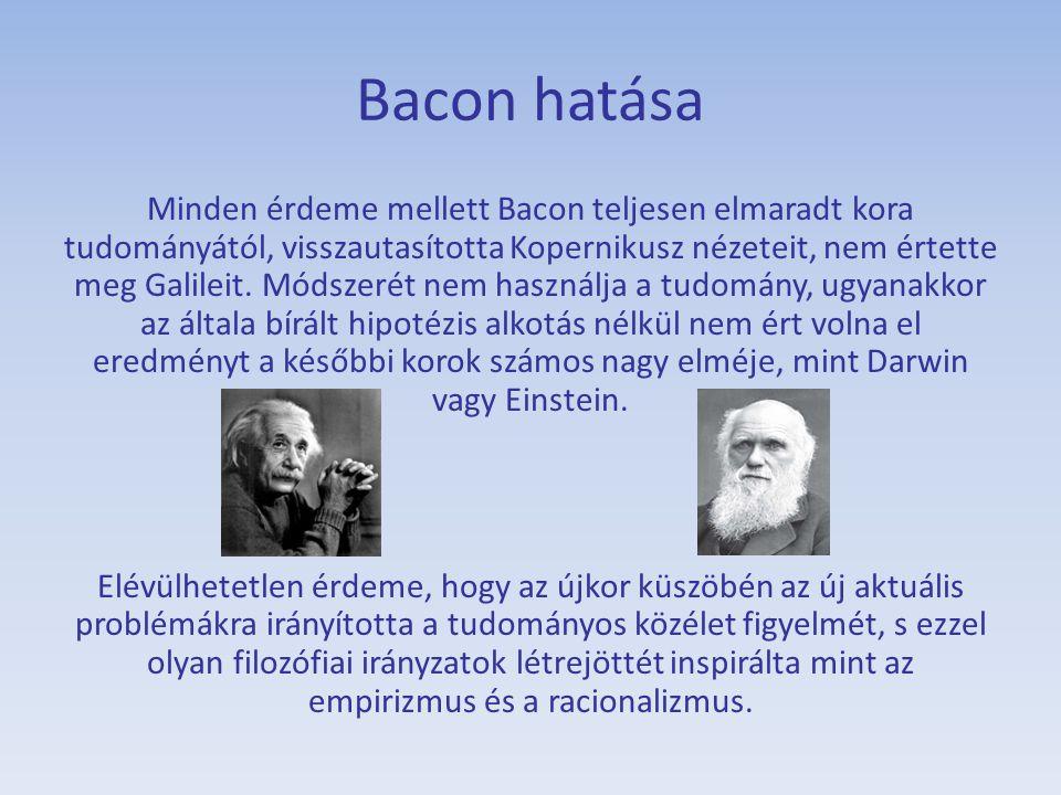 Bacon hatása Minden érdeme mellett Bacon teljesen elmaradt kora tudományától, visszautasította Kopernikusz nézeteit, nem értette meg Galileit. Módszer