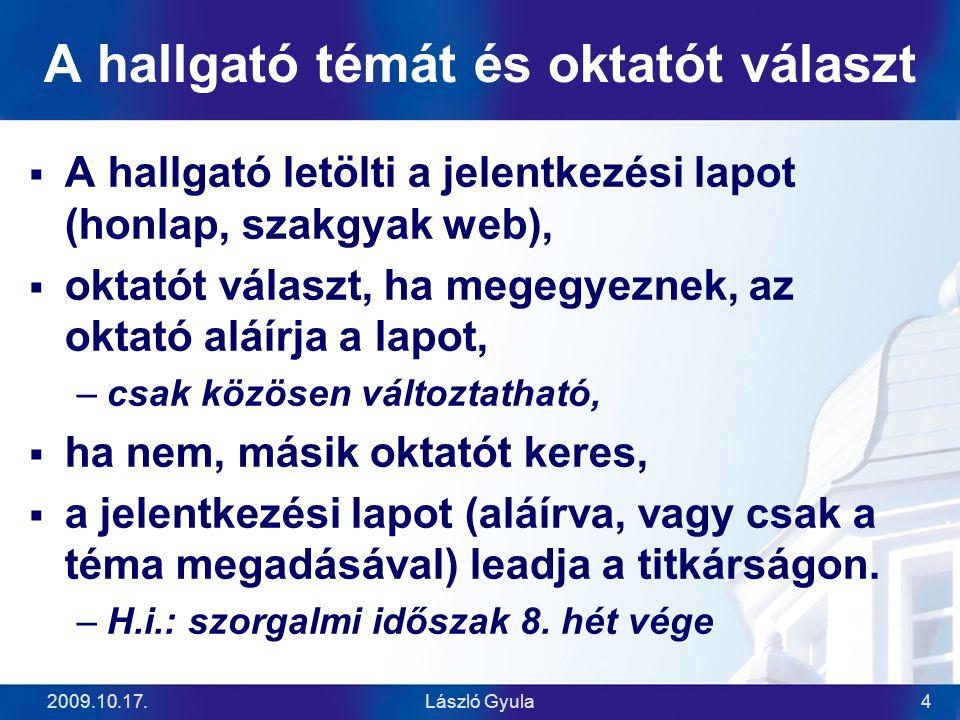 2009.10.17.László Gyula4 A hallgató témát és oktatót választ  A hallgató letölti a jelentkezési lapot (honlap, szakgyak web),  oktatót választ, ha megegyeznek, az oktató aláírja a lapot, –csak közösen változtatható,  ha nem, másik oktatót keres,  a jelentkezési lapot (aláírva, vagy csak a téma megadásával) leadja a titkárságon.
