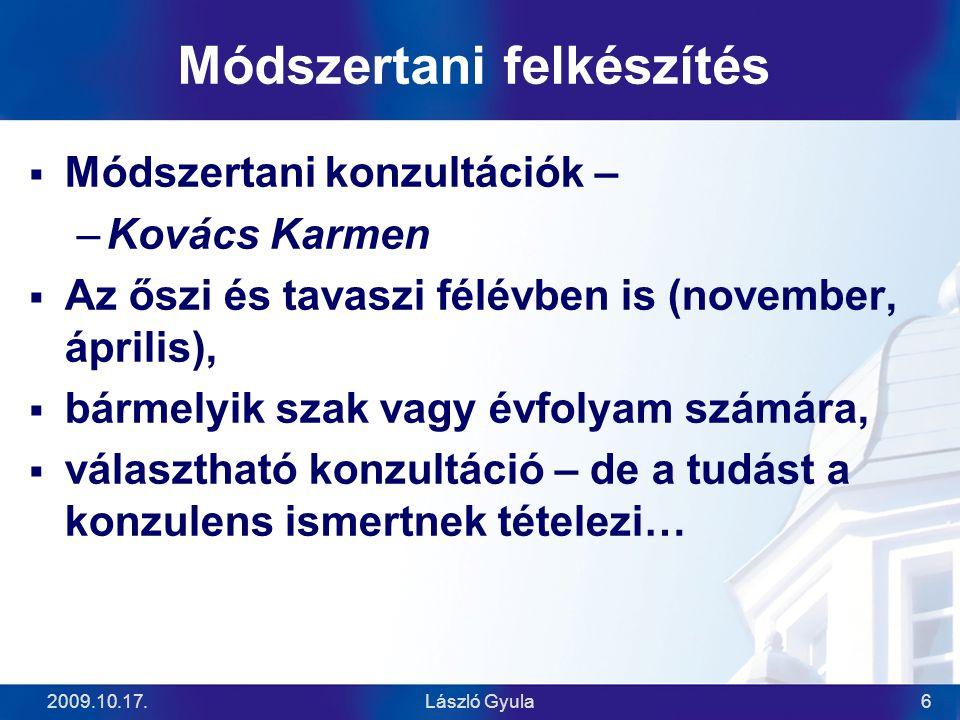 2009.10.17.László Gyula6 Módszertani felkészítés  Módszertani konzultációk – –Kovács Karmen  Az őszi és tavaszi félévben is (november, április),  b