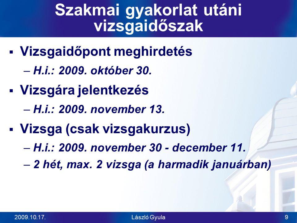 2009.10.17.László Gyula9 Szakmai gyakorlat utáni vizsgaidőszak  Vizsgaidőpont meghirdetés –H.i.: 2009. október 30.  Vizsgára jelentkezés –H.i.: 2009