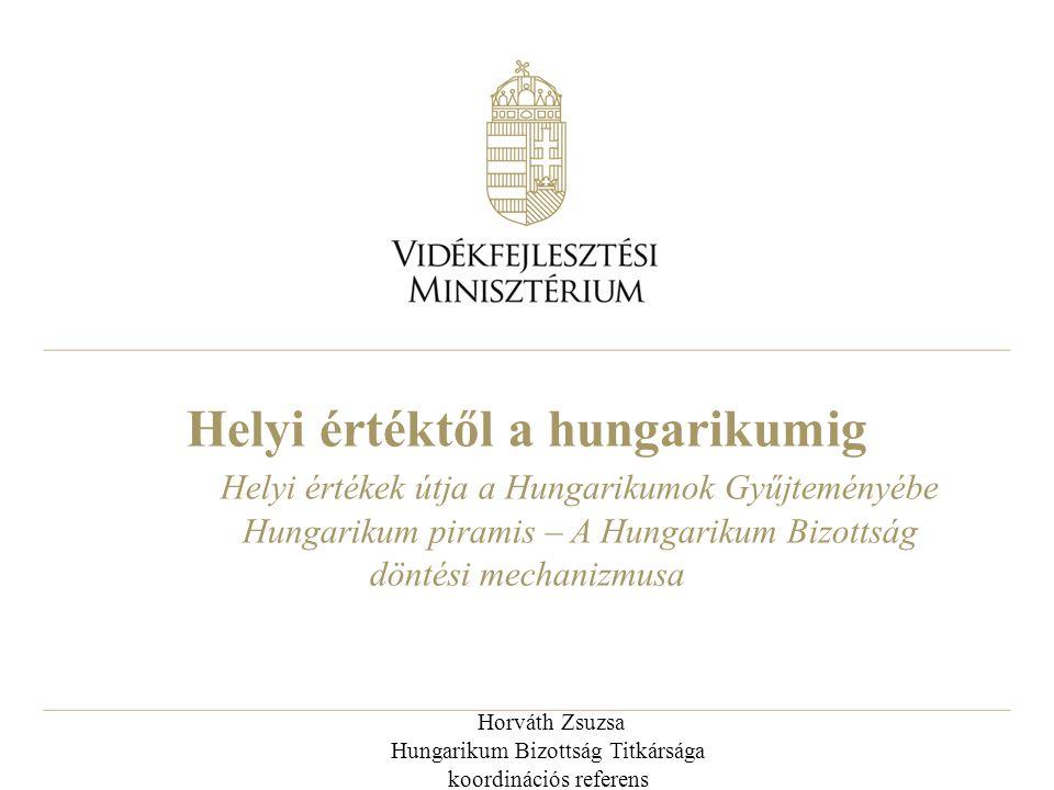 Helyi értéktől a hungarikumig Helyi értékek útja a Hungarikumok Gyűjteményébe Hungarikum piramis – A Hungarikum Bizottság döntési mechanizmusa Horváth