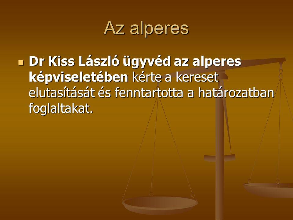 Az alperes Dr Kiss László ügyvéd az alperes képviseletében kérte a kereset elutasítását és fenntartotta a határozatban foglaltakat.