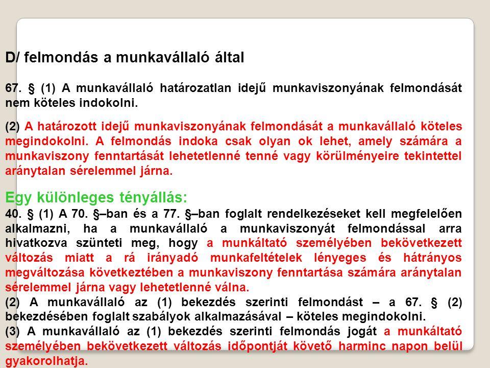 D/ felmondás a munkavállaló által 67. § (1) A munkavállaló határozatlan idejű munkaviszonyának felmondását nem köteles indokolni. (2) A határozott ide