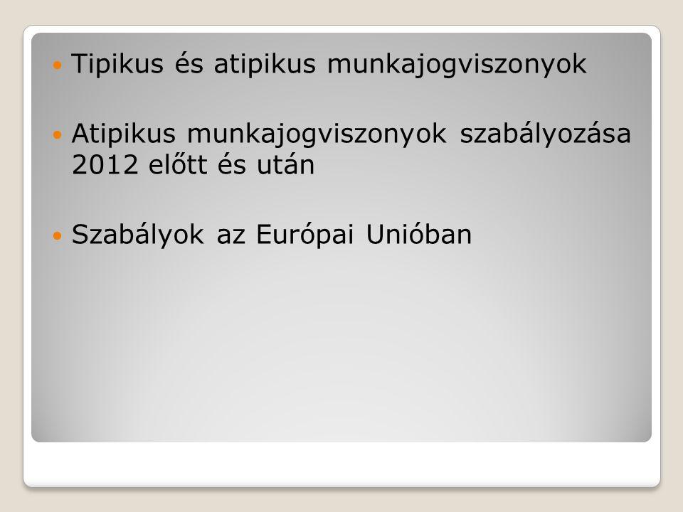 Tipikus és atipikus munkajogviszonyok Atipikus munkajogviszonyok szabályozása 2012 előtt és után Szabályok az Európai Unióban