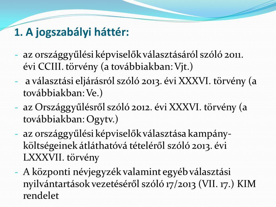 1. A jogszabályi háttér: - az országgyűlési képviselők választásáról szóló 2011. évi CCIII. törvény (a továbbiakban: Vjt.) - a választási eljárásról s