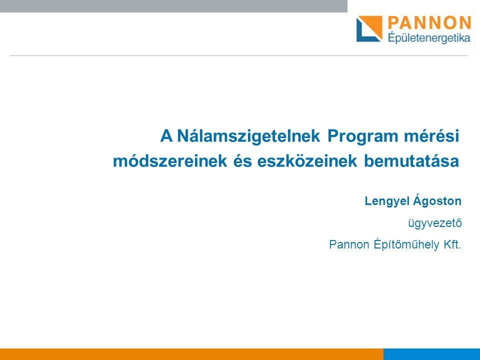 A Nálamszigetelnek Program mérési módszereinek és eszközeinek bemutatása Lengyel Ágoston ügyvezető Pannon Építőműhely Kft.