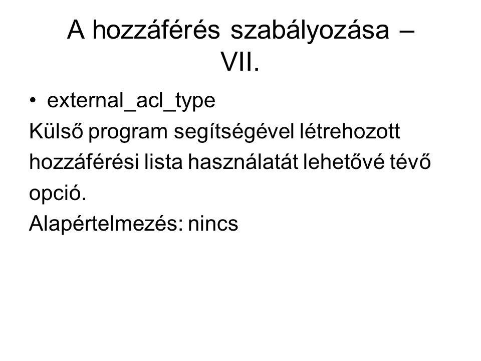 A hozzáférés szabályozása – VII. external_acl_type Külső program segítségével létrehozott hozzáférési lista használatát lehetővé tévő opció. Alapértel