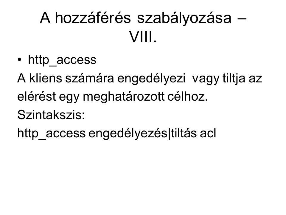 A hozzáférés szabályozása – VIII. http_access A kliens számára engedélyezi vagy tiltja az elérést egy meghatározott célhoz. Szintakszis: http_access e