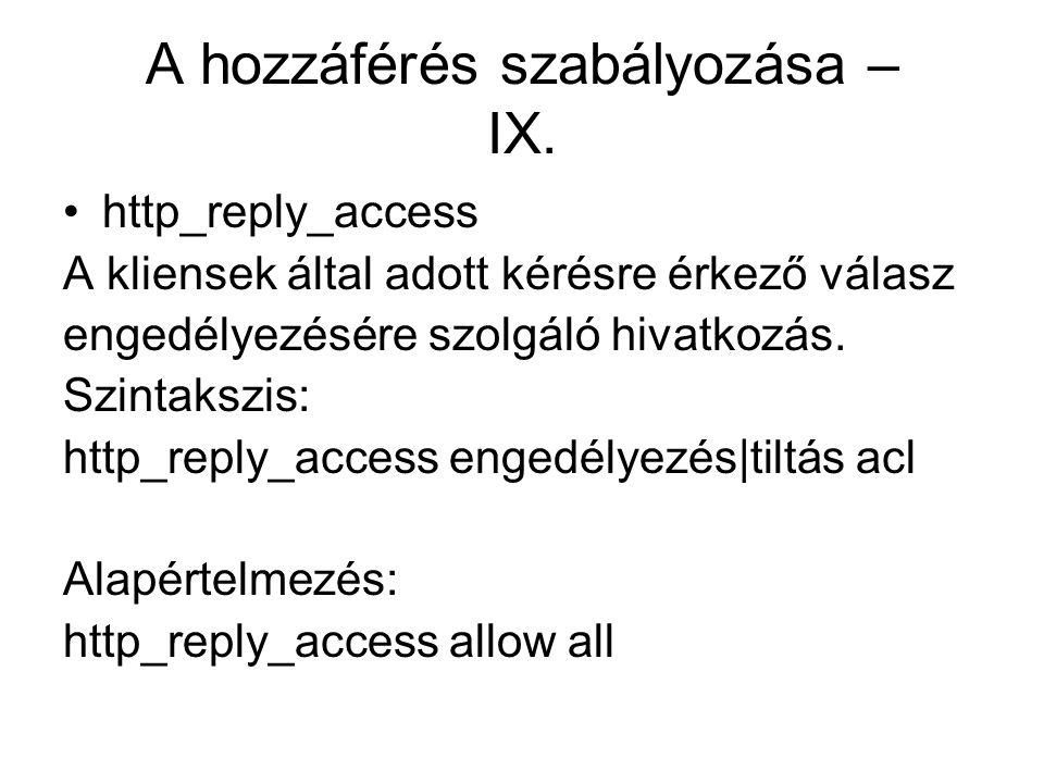 A hozzáférés szabályozása – IX. http_reply_access A kliensek által adott kérésre érkező válasz engedélyezésére szolgáló hivatkozás. Szintakszis: http_