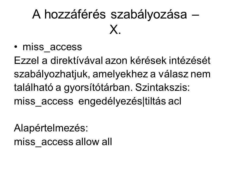 A hozzáférés szabályozása – X. miss_access Ezzel a direktívával azon kérések intézését szabályozhatjuk, amelyekhez a válasz nem található a gyorsítótá