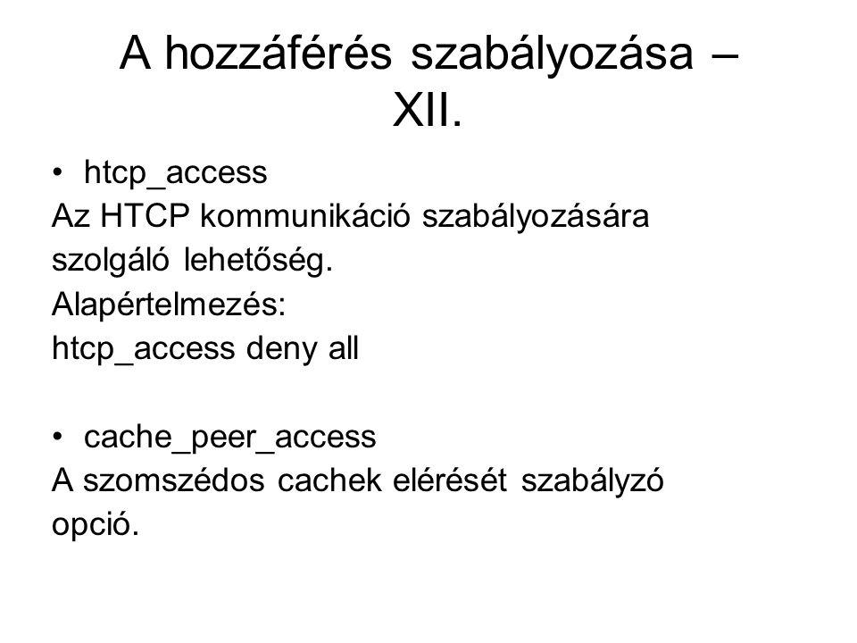A hozzáférés szabályozása – XII. htcp_access Az HTCP kommunikáció szabályozására szolgáló lehetőség. Alapértelmezés: htcp_access deny all cache_peer_a