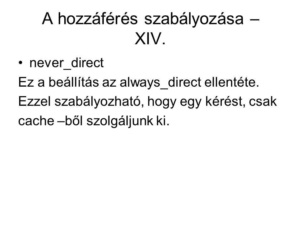 A hozzáférés szabályozása – XIV. never_direct Ez a beállítás az always_direct ellentéte. Ezzel szabályozható, hogy egy kérést, csak cache –ből szolgál
