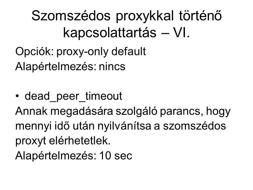 Szomszédos proxykkal történő kapcsolattartás – VI. Opciók: proxy-only default Alapértelmezés: nincs dead_peer_timeout Annak megadására szolgáló paranc