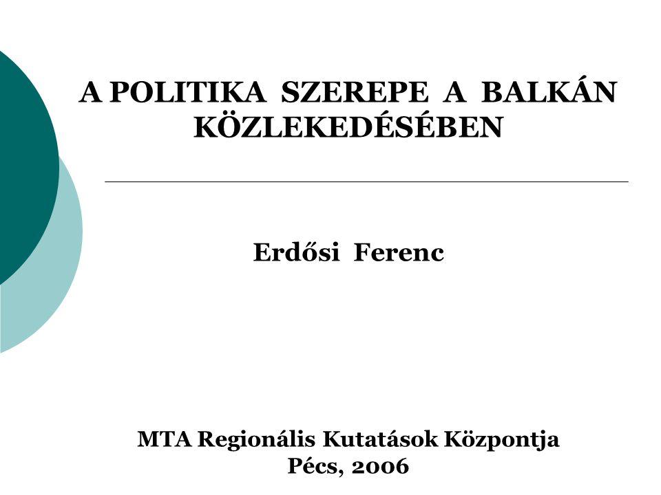 A POLITIKA SZEREPE A BALKÁN KÖZLEKEDÉSÉBEN Erdősi Ferenc MTA Regionális Kutatások Központja Pécs, 2006