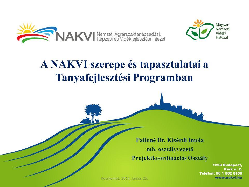 A NAKVI szerepe és tapasztalatai a Tanyafejlesztési Programban Pallóné Dr. Kisérdi Imola mb. osztályvezető Projektkoordinációs Osztály Kecskemét, 2014