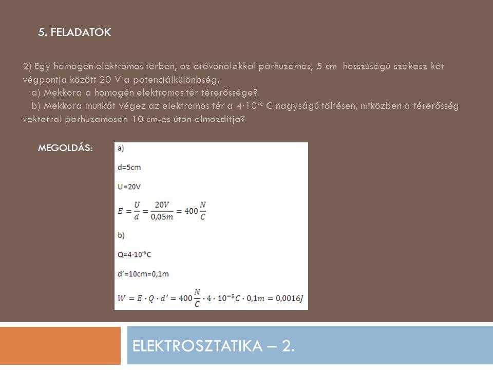 ELEKTROSZTATIKA – 2. 5. FELADATOK 2) Egy homogén elektromos térben, az erővonalakkal párhuzamos, 5 cm hosszúságú szakasz két végpontja között 20 V a p
