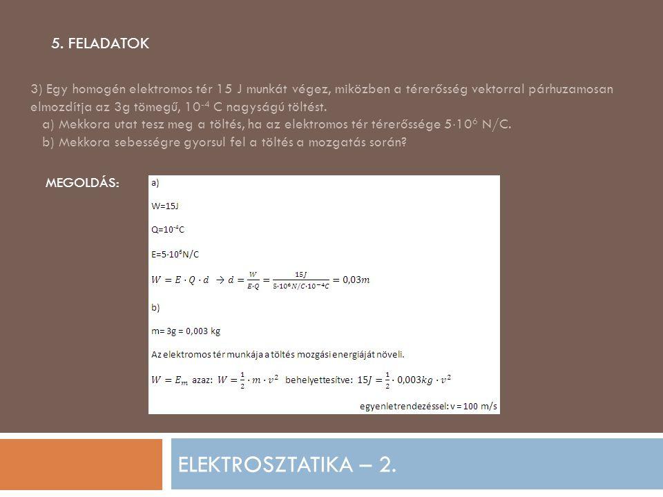 ELEKTROSZTATIKA – 2. 5. FELADATOK 3) Egy homogén elektromos tér 15 J munkát végez, miközben a térerősség vektorral párhuzamosan elmozdítja az 3g tömeg