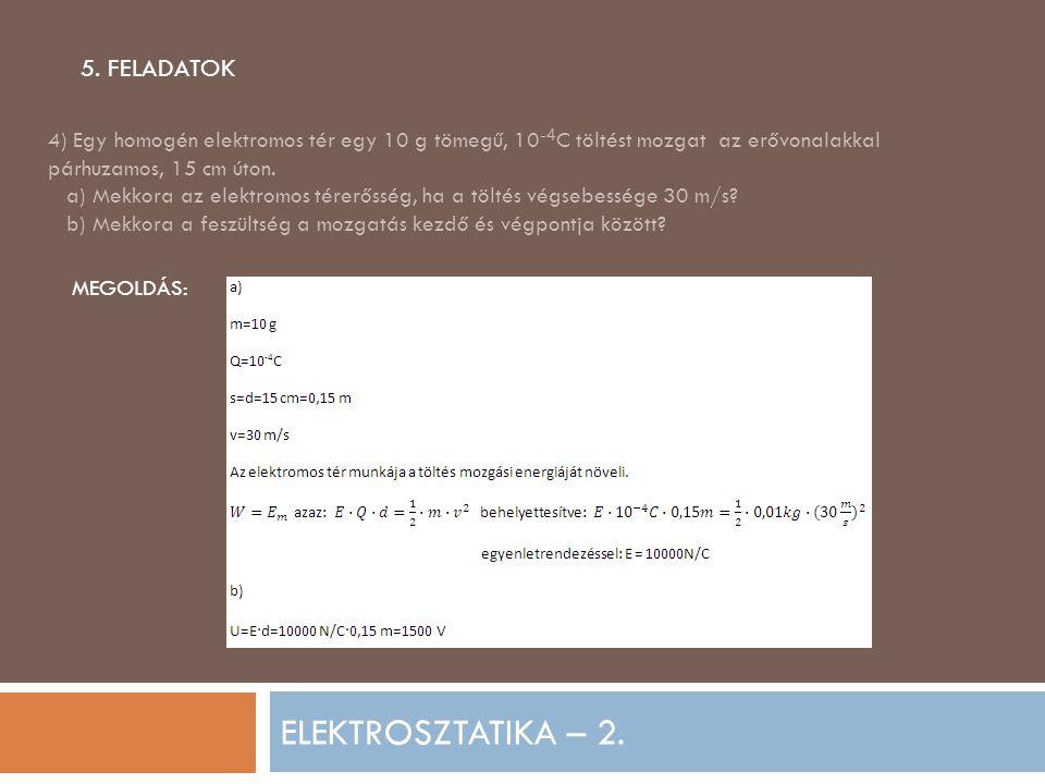 ELEKTROSZTATIKA – 2. 5. FELADATOK 4) Egy homogén elektromos tér egy 10 g tömegű, 10 -4 C töltést mozgat az erővonalakkal párhuzamos, 15 cm úton. a) Me