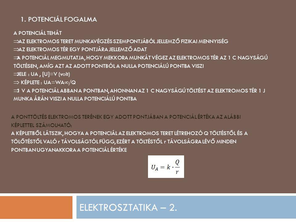 ELEKTROSZTATIKA – 2. 1. POTENCIÁL FOGALMA A POTENCIÁL TEHÁT  AZ ELEKTROMOS TERET MUNKAVÉGZÉS SZEMPONTJÁBÓL JELLEMZŐ FIZIKAI MENNYISÉG  AZ ELEKTROMOS