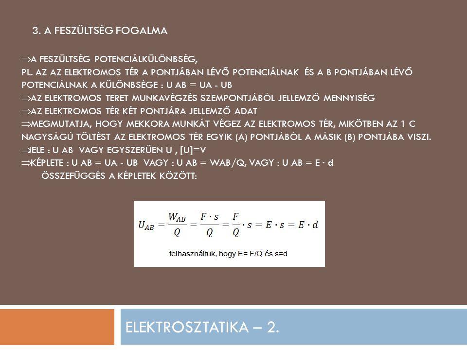 ELEKTROSZTATIKA – 2. 3. A FESZÜLTSÉG FOGALMA  A FESZÜLTSÉG POTENCIÁLKÜLÖNBSÉG, PL. AZ AZ ELEKTROMOS TÉR A PONTJÁBAN LÉVŐ POTENCIÁLNAK ÉS A B PONTJÁBA