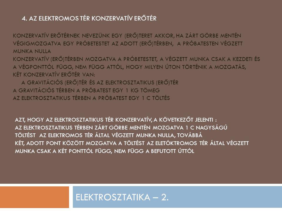 ELEKTROSZTATIKA – 2. 4. AZ ELEKTROMOS TÉR KONZERVATÍV ERŐTÉR KONZERVATÍV ERŐTÉRNEK NEVEZÜNK EGY (ERŐ)TERET AKKOR, HA ZÁRT GÖRBE MENTÉN VÉGIGMOZGATVA E