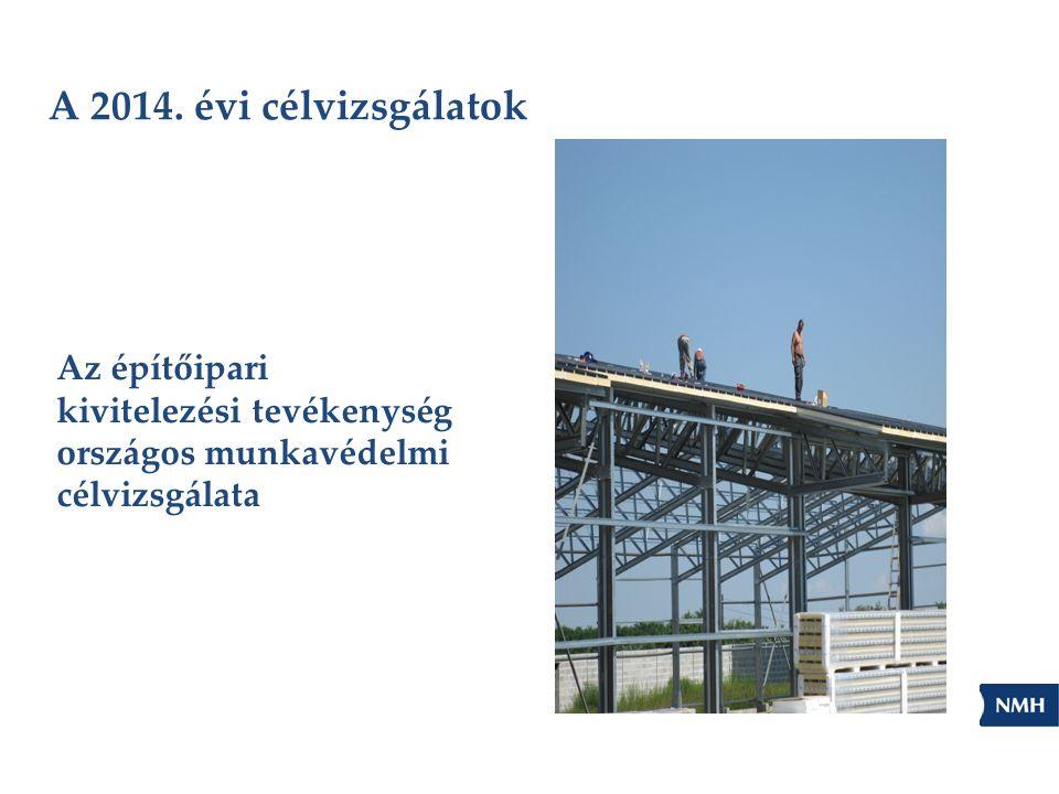 A 2014. évi célvizsgálatok Az építőipari kivitelezési tevékenység országos munkavédelmi célvizsgálata