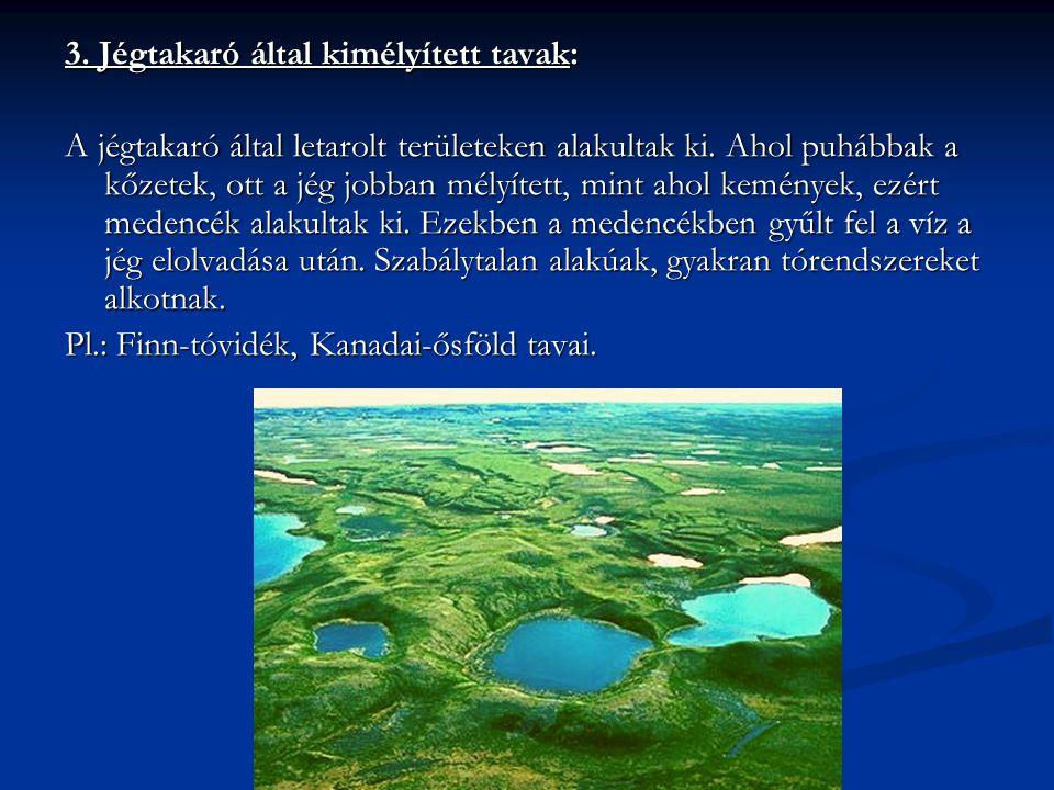 3. Jégtakaró által kimélyített tavak: A jégtakaró által letarolt területeken alakultak ki. Ahol puhábbak a kőzetek, ott a jég jobban mélyített, mint a