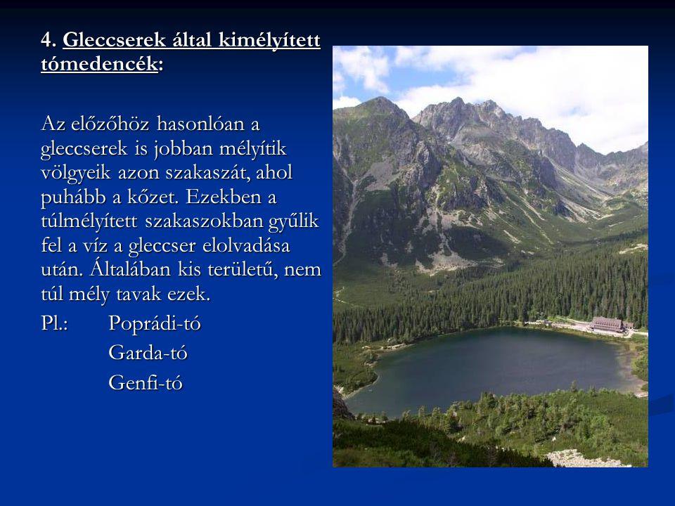 4. Gleccserek által kimélyített tómedencék: Az előzőhöz hasonlóan a gleccserek is jobban mélyítik völgyeik azon szakaszát, ahol puhább a kőzet. Ezekbe